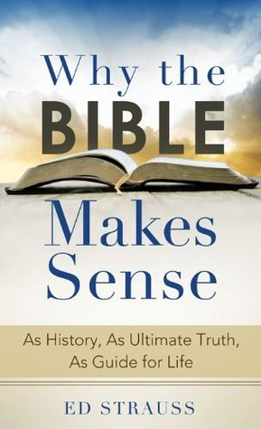 Why the Bible Makes Sense: As History, As Ultimate Truth, As Guide for Life (Value Books)  by  Ed Strauss