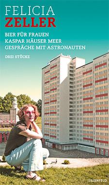 Drei Stücke. Bier für Frauen. Kaspar Häuser Meer. Gespräche mit Astronauten  by  Felicia Zeller