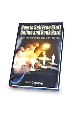 How to Sell Free Stuff Online and Bank Hard: Learn the Secrets the Pros Wont Tell You Chris Goldberg