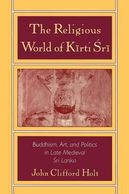 Religious World of Kirti Sri: Buddhism, Art, and Politics of Late Medieval Sri Lanka  by  John Clifford Holt