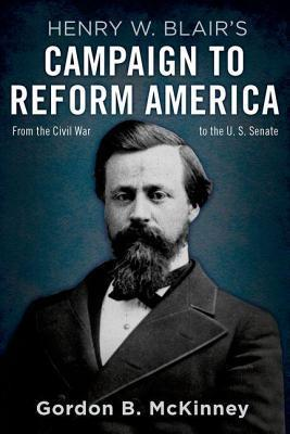 Henry W. Blairs Campaign to Reform America: From the Civil War to the U.S. Senate  by  Gordon B McKinney
