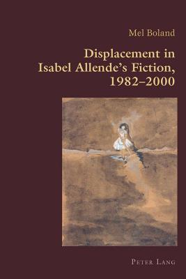 Displacement in Isabel Allende S Fiction, 1982-2000  by  Mel Boland