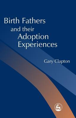 Birth Fathers and Their Adoption Experiences Gary Clapton