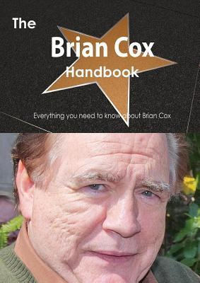 The Brian Cox (Actor) Handbook - Everything You Need to Know about Brian Cox (Actor)  by  Emily Smith