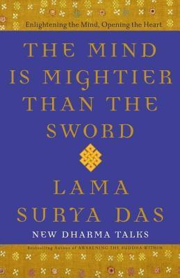 Mind Is Mightier Than the Sword: Enlightening the Mind, Opening the Heart  by  Lama Surya Das