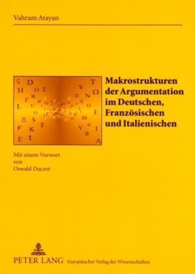 Makrostrukturen Der Argumentation Im Deutschen, Franzosischen Und Italienischen: Mit Einem Vorwort Von Oswald Ducrot Vahram Atayan