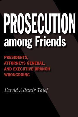 Prosecution Among Friends: Presidents, Attorneys General, and Executive Branch Wrongdoing  by  David Alistair Yalof