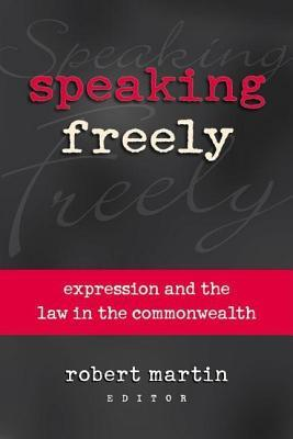 Speaking Freely: Expression and the Law in the Commonwealth  by  Robert I. Martin