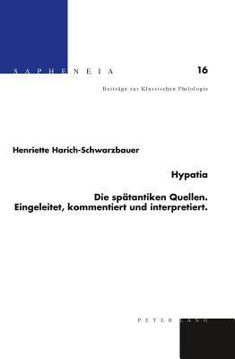 Hypatia: Die Spatantiken Quellen Eingeleitet, Kommentiert Und Interpretiert  by  Henriette Harich-Schwarzbauer