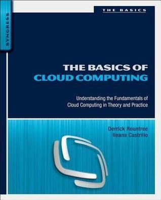 Basics of Cloud Computing: Understanding the Fundamentals of Cloud Computing in Theory and Practice  by  Derrick Rountree