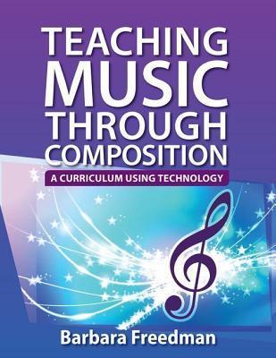 Teaching Music Through Composition: A Curriculum Using Technology  by  Barbara Freedman