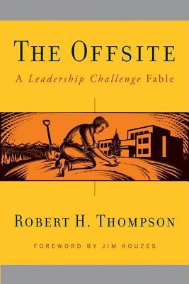 Offsite: A Leadership Challenge Fable Robert H. Thompson