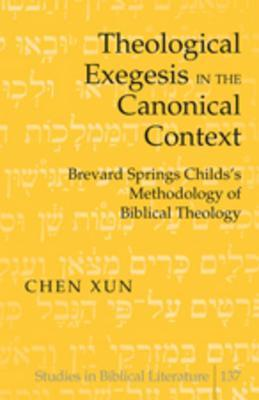 Theological Exegesis in the Canonical Context: Brevard Springs Childs Methodology of Biblical Theology Chen Xun