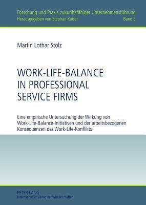 Work-Life-Balance in Professional Service Firms: Eine Empirische Untersuchung Der Wirkung Von Work-Life-Balance-Initiativen Und Der Arbeitsbezogenen K Martin Lothar Stolz