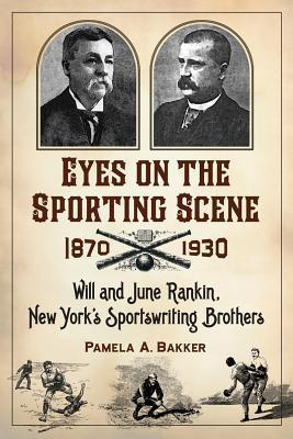 Eyes on the Sporting Scene, 1870-1930: Will and June Rankin, New Yorks Sportswriting Brothers  by  Pamela A. Bakker