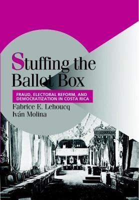 Stuffing the Ballot Box: Fraud, Electoral Reform, and Democratization in Costa Rica  by  Fabrice E. Lehoucq