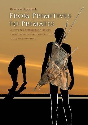 From Primitives to Primates: A History of Ethnographic and Primatological Analogies in the Study of Prehistory  by  David Von Reybrouck