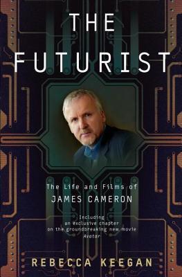 Futurist: The Life and Films of James Cameron Rebecca Keegan