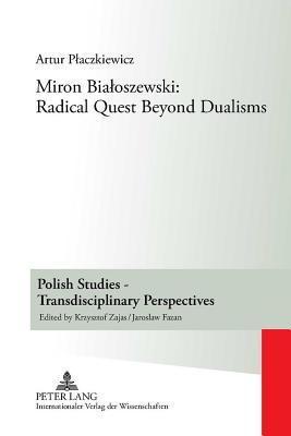 Miron Bialoszewski: Radical Quest Beyond Dualisms Artur Placzkiewicz