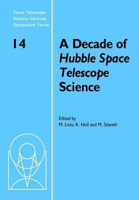 Decade of Hubble Space Telescope Science, A: Proceedings of the Space Telescope Science Institute Symposium, Held in Baltimore, Maryland April 11-14, 2000 Mario Livio