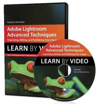 Adobe Lightroom Advanced Techniques: Learn Video: Organizing, Editing, and Publishing Your Images by Rob Knight
