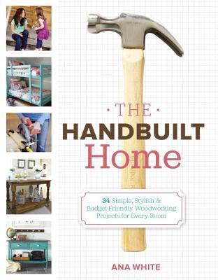 Handbuilt Home: 34 Simple Stylish and Budget-Friendly Woodworking Projects for Every Room  by  Ana White