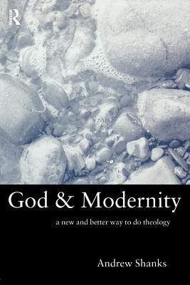 God and Modernity: A New and Better Way to Do Theology Andrew Shanks