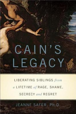Cains Legacy: Liberating Siblings from a Lifetime of Rage, Shame, Secrecy, and Regret Jeanne Safer