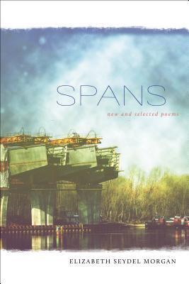 Spans: New and Selected Poems Elizabeth Seydel Morgan