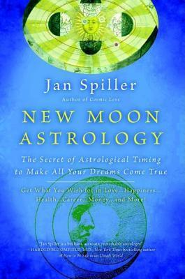 New Moon Astrology: The Secret of Astrological Timing to Make All Your Dreams Come True Jan Spiller