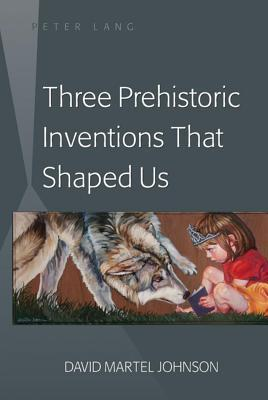 Three Prehistoric Inventions That Shaped Us  by  David Martel Johnson