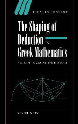 Shaping of Deducaton in Greek Mathematics, The: A Study in Cognitive History Reviel Netz