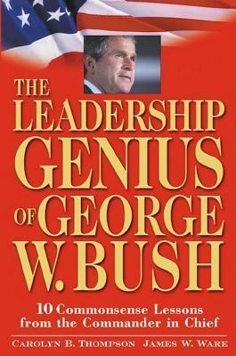 Leadership Genius of George W. Bush: 10 Commonsense Lessons from the Commander in Chief  by  Carolyn B. Thompson