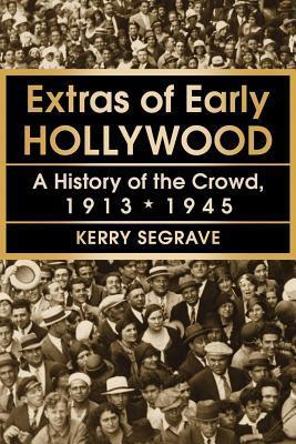 Extras of Early Hollywood: A History of the Crowd, 1913-1945  by  Kerry Segrave