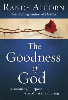 Goodness of God: Assurance of Purpose in the Midst of Suffering Randy Alcorn