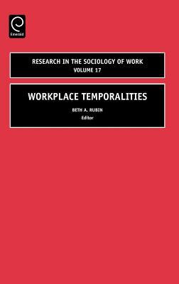 Workplace Temporalities. Research in the Sociology of Work, Volume 17. Beth Rubin