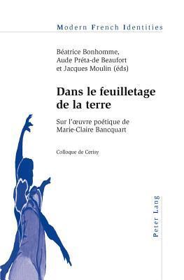 Dans Le Feuilletage de La Terre: Sur L Uvre Poetique de Marie-Claire Bancquart Colloque de Cerisy B. Bonhomme