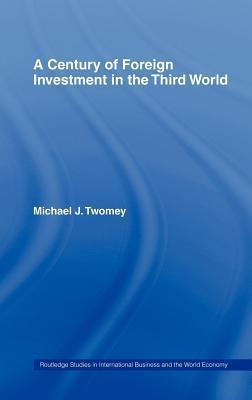A Century of Foreign Investment in the Third World  by  Michael J Twomey
