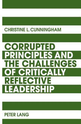 Corrupted Principles and the Challenges of Critically Reflective Leadership  by  Christine L. Cunningham