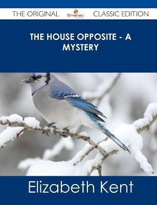 The House Opposite - A Mystery - The Original Classic Edition Elizabeth Kent