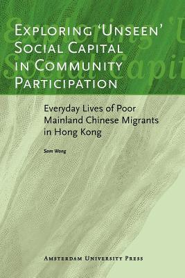 Exploring Unseen Social Capital in Community Participation: Everyday Lives of Poor Mainland Chinese Migrants in Hong Kong. Icas Publications Series, Monographs 2. Sam Wong