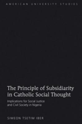 Principle of Subsidiarity in Catholic Social Thought: Implications for Social Justice and Civil Society in Nigeria  by  Simeon Tsetim Iber