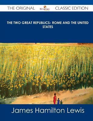 The Two Great Republics- Rome and the United States - The Original Classic Edition James Hamilton Lewis