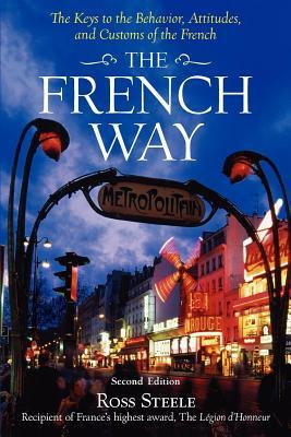 French Way: The Truth Behind the Behavior, Attitudes, and Customs Ross Steele