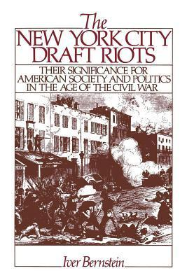 New York City Draft Riots: Their Significance for American Society and Politics in the Age of the Civil War Iver Bernstein