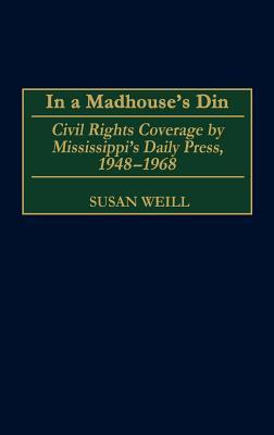In a Madhouses Din: Civil Rights Coverage  by  Mississippis Daily Press, 1948-1968 by Susan Weill
