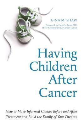 Having Children After Cancer: How to Make Informed Choices Before and After Treatment and Build the Family of Your Dreams  by  Gina M Shaw