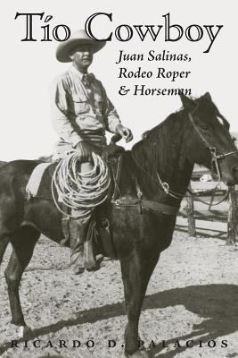 Tio Cowboy: Juan Salinas, Rodeo Roper and Horseman  by  Ricardo D. Palacios