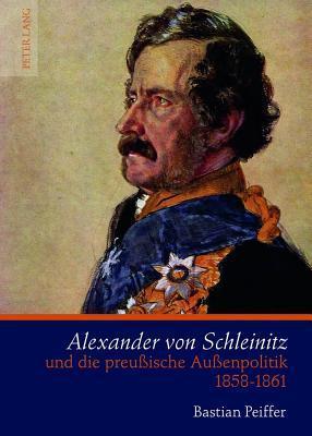 Alexander Von Schleinitz Und Die Preussische Aussenpolitik 1858-1861 Bastian Peiffer