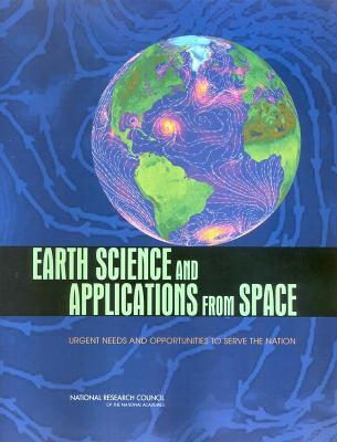 Earth Science and Applications from Space: Urgent Needs and Opportunities to Serve the Nation  by  Commi